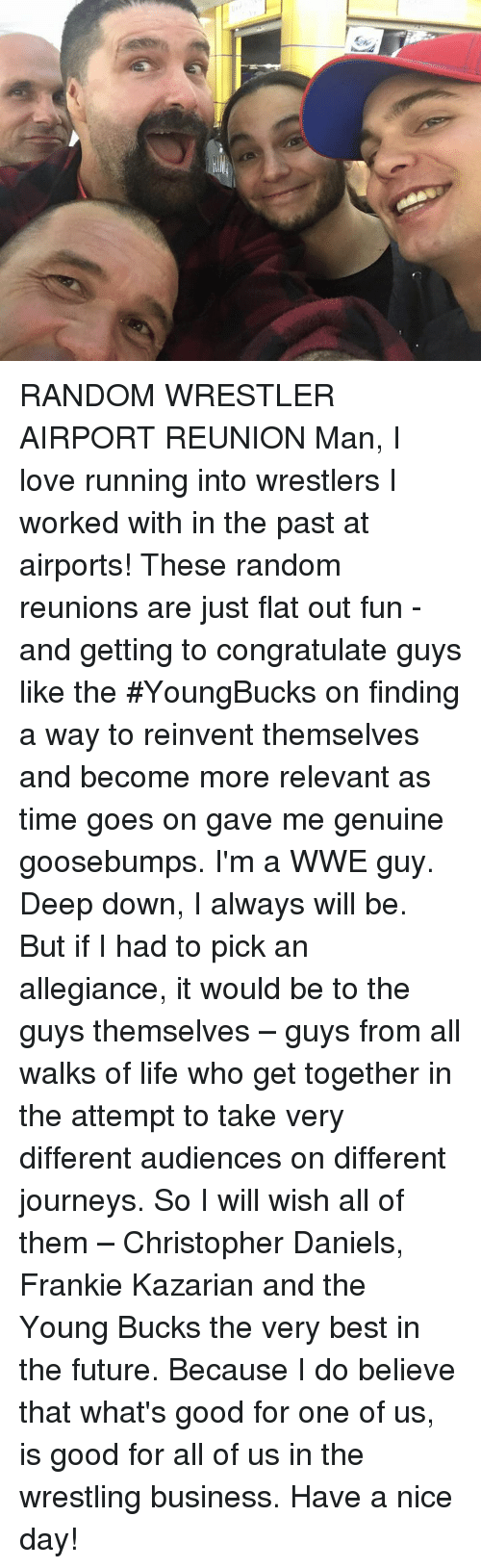 Franky: RANDOM WRESTLER AIRPORT REUNION Man, I love running into wrestlers I worked with in the past at airports! These random reunions are just flat out fun - and getting to congratulate guys like the #YoungBucks on finding a way to reinvent themselves and become more relevant as time goes on gave me genuine goosebumps.   I'm a WWE guy. Deep down, I always will be. But if I had to pick an allegiance, it would be to the guys themselves – guys from all walks of life who get together in the attempt to take very different audiences on different journeys. So I will wish all of them – Christopher Daniels, Frankie Kazarian and the Young Bucks the very best in the future. Because I do believe that what's good for one of us, is good for all of us in the wrestling business. Have a nice day!