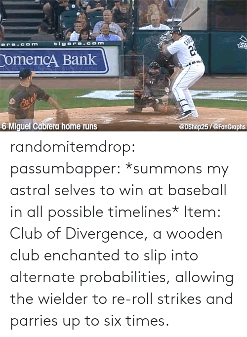 In Class: randomitemdrop:  passumbapper: *summons my astral selves to win at baseball in all possible timelines* Item: Club of Divergence, a wooden club enchanted to slip into alternate probabilities, allowing the wielder to re-roll strikes and parries up to six times.