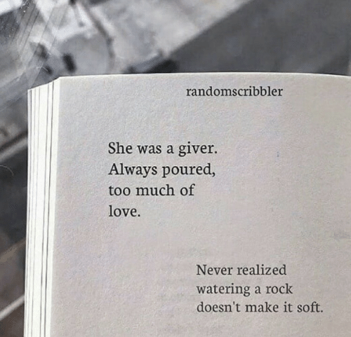 Love, Too Much, and Never: randomscribbler  She was a giver.  Always poured,  too much of  love.  Never realized  watering a rock  doesn't make it soft.