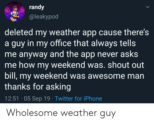 Iphone, Twitter, and Office: randy  @leakypod  deleted my weather app cause there's  a guy in my office that always tells  me anyway and the app never asks  me how my weekend was. shout out  bill, my weekend was awesome man  thanks for asking  12:51 05 Sep 19 Twitter for iPhone Wholesome weather guy