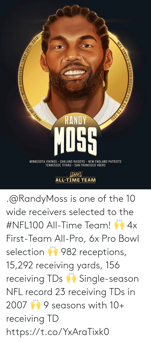 new england: RANDY  MOSS  MINNESOTA VIKINGS OAKLAND RAIDERS NEW ENGLAND PATRIOTS  TENNESSEE TITANS • SAN FRANCISCO 49ERS  ALL-TIME TEAM  HALL OF FAME WIDE RECEIVER • 1998-2010, 2012  NFL SINGLE-SEASON RECORD FOR REC TD (23) .@RandyMoss is one of the 10 wide receivers selected to the #NFL100 All-Time Team!  🙌 4x First-Team All-Pro, 6x Pro Bowl selection 🙌 982 receptions, 15,292 receiving yards, 156 receiving TDs 🙌 Single-season NFL record 23 receiving TDs in 2007 🙌 9 seasons with 10+ receiving TD https://t.co/YxAraTixk0