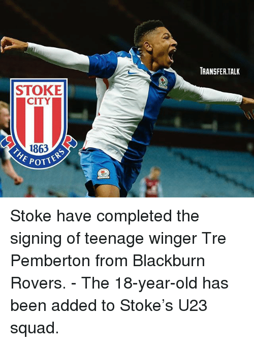 winger: RANSFER.TALK  STOKE  CITY  1863  OTTERS  POTT Stoke have completed the signing of teenage winger Tre Pemberton from Blackburn Rovers. - The 18-year-old has been added to Stoke's U23 squad.