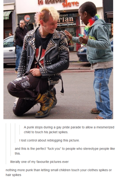 mesmerized: RANT  ian  A punk stops during a gay pride parade to allow a mesmerized  child to touch his jacket spikes.  I lost control about reblogging this picture.  and this is the perfect fuck you to people who stereotype people like  this.  literally one of my favourite pictures ever  nothing more punk than letting small children touch your clothes spikes or  hair spikes