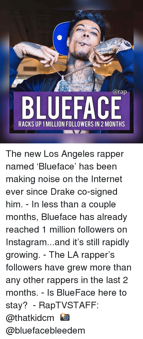 Drake, Instagram, and Internet: @rap  BLUEFACE  RACKS UP 1 MILLION FOLLOWERS IN 2 MONTHS The new Los Angeles rapper named 'Blueface' has been making noise on the Internet ever since Drake co-signed him.⁣ -⁣ In less than a couple months, Blueface has already reached 1 million followers on Instagram...and it's still rapidly growing.⁣ -⁣ The LA rapper's followers have grew more than any other rappers in the last 2 months.⁣ -⁣ Is BlueFace here to stay? ⁣ -⁣ RapTVSTAFF: @thatkidcm⁣ 📸 @bluefacebleedem⁣