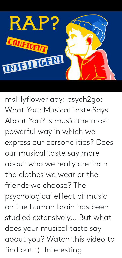 Clothes, Friends, and Music: RAP?  CONFIDENT  INTELLIGENI mslillyflowerlady:  psych2go:  What Your Musical Taste Says About You?  Is music the most powerful way in which we express our personalities? Does our musical taste say more about who we really are than the clothes we wear or the friends we choose? The psychological effect of music on the human brain has been studied extensively… But what does your musical taste say about you? Watch this video to find out :)    Interesting