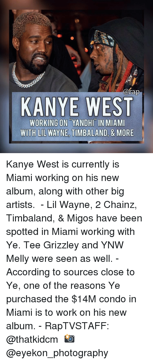 Lil Wayne: @rap  KANYE WEST  WORKING ON YANDHI IN MIAMI  WITH LIL WAYNE TIMBALAND, & MORE Kanye West is currently is Miami working on his new album, along with other big artists.  - Lil Wayne, 2 Chainz, Timbaland, & Migos have been spotted in Miami working with Ye. Tee Grizzley and YNW Melly were seen as well. - According to sources close to Ye, one of the reasons Ye purchased the $14M condo in Miami is to work on his new album. - RapTVSTAFF: @thatkidcm 📸 @eyekon_photography 