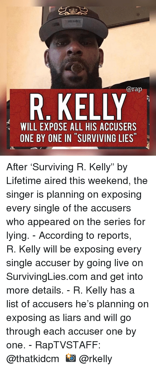 """Memes, R. Kelly, and Rap: @rap  R. KELLY  WILL EXPOSE ALL HIS ACCUSERS  ONE BY ONE IN SURVIVING LIES After 'Surviving R. Kelly"""" by Lifetime aired this weekend, the singer is planning on exposing every single of the accusers who appeared on the series for lying. - According to reports, R. Kelly will be exposing every single accuser by going live on SurvivingLies.com and get into more details. - R. Kelly has a list of accusers he's planning on exposing as liars and will go through each accuser one by one. - RapTVSTAFF: @thatkidcm 📸 @rkelly"""