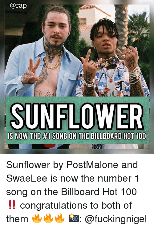 billboard hot 100: @rap  SUNFLOWER Sunflower by PostMalone and SwaeLee is now the number 1 song on the Billboard Hot 100‼️ congratulations to both of them 🔥🔥🔥 📸: @fuckingnigel