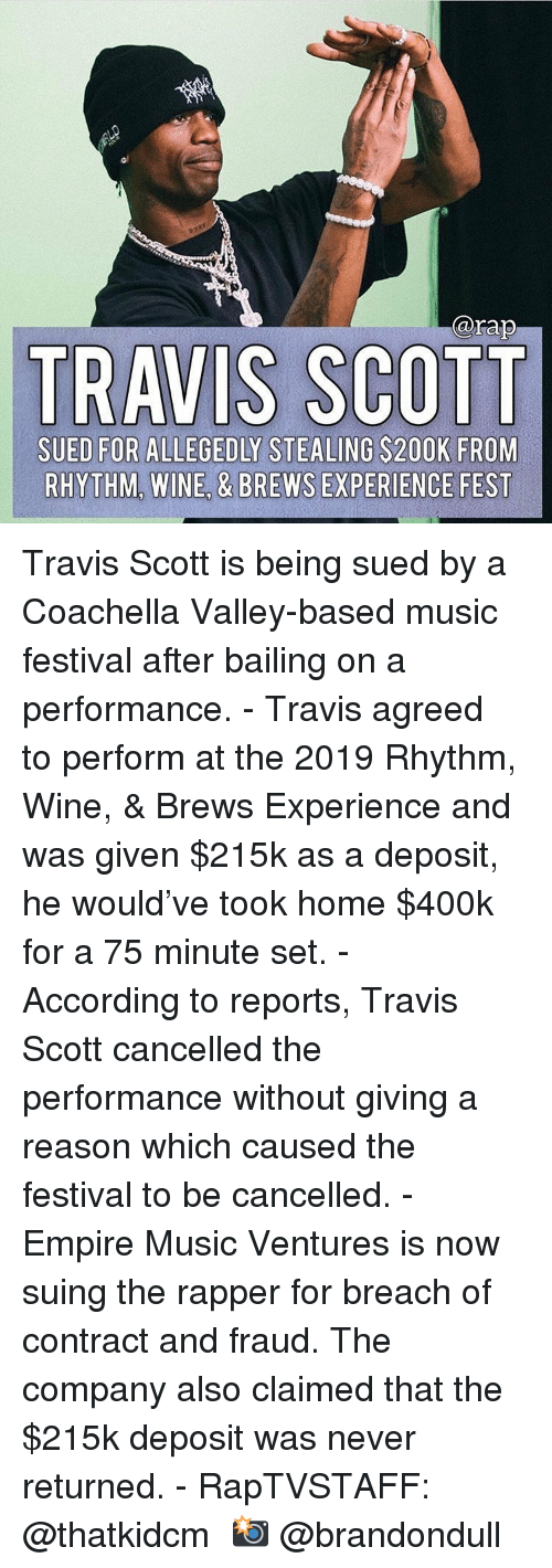 Coachella, Empire, and Memes: @rap  TRAVIS SCOTT  SUED FOR ALLEGEDLY STEALING S200K FROM  RHYTHM, WINE, & BREWS EXPERIENCE FEST Travis Scott is being sued by a Coachella Valley-based music festival after bailing on a performance.⁣ -⁣ Travis agreed to perform at the 2019 Rhythm, Wine, & Brews Experience and was given $215k as a deposit, he would've took home $400k for a 75 minute set.⁣ -⁣ According to reports, Travis Scott cancelled the performance without giving a reason which caused the festival to be cancelled.⁣ -⁣ Empire Music Ventures is now suing the rapper for breach of contract and fraud. The company also claimed that the $215k deposit was never returned.⁣ -⁣ RapTVSTAFF: @thatkidcm⁣ 📸 @brandondull