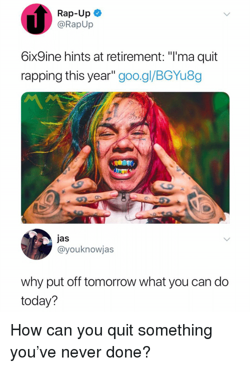 """jas: Rap-Up  @RapUp  6ix9ine hints at retirement: """"T'ma quit  rapping this year"""" goo.gl/BGYu8,g  jas  @youknowjas  why put off tomorrow what you can do  today? How can you quit something you've never done?"""