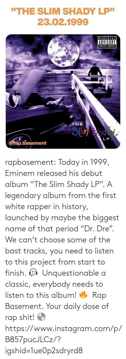 "project: rapbasement:  Today in 1999, Eminem released his debut album ""The Slim Shady LP"".⁣ A legendary album from the first white rapper in history, launched by maybe the biggest name of that period ""Dr. Dre"".⁣ ⁣  We can't choose some of the bast tracks, you need to listen to this project from start to finish. 🎧⁣ ⁣  Unquestionable a classic, everybody needs to listen to this album! 🔥⁣ ⁣  Rap Basement. Your daily dose of rap shit! 💿  https://www.instagram.com/p/B857pucJLCz/?igshid=1ue0p2sdryrd8"