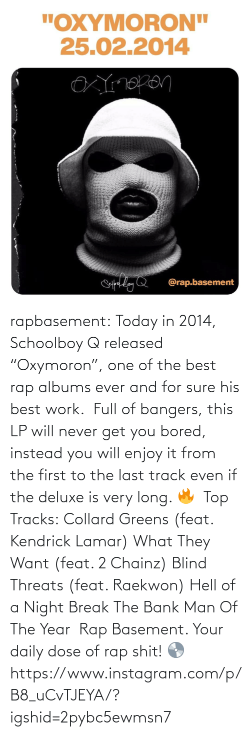 "Track: rapbasement:  Today in 2014, Schoolboy Q released ""Oxymoron"", one of the best rap albums ever and for sure his best work.⁣ ⁣  Full of bangers, this LP will never get you bored, instead you will enjoy it from the first to the last track even if the deluxe is very long. 🔥⁣ ⁣  Top Tracks:⁣ Collard Greens (feat. Kendrick Lamar)⁣ What They Want (feat. 2 Chainz)⁣ Blind Threats (feat. Raekwon)⁣ Hell of a Night⁣ Break The Bank⁣ Man Of The Year⁣ ⁣  Rap Basement. Your daily dose of rap shit! 💿https://www.instagram.com/p/B8_uCvTJEYA/?igshid=2pybc5ewmsn7"