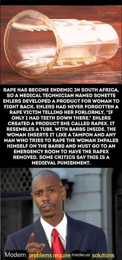 "Africa, Rape, and South Africa: RAPE HAS BECOME ENDEMIC IN SOUTH AFRICA,  SO A MEDICAL TECHNICIAN NAMED SONETTE  EHLERS DEVELOPED A PRODUCT FOR WOMAN TO  FIGHT BACK. EHLERS HAD NEVER FORGOTTEN A  RAPE VICTIM TELLING HER FORLORNLY, ""IF  ONLY I HAD TEETH DOWN THERE."" EHLERS  CREATED A PRODUCT SHE CALLED RAPEX. IT  RESEMBLESA TUBE, WITH BARBS INSIDE. THE  WOMAN INSERTS IT LIKE A TAMPON AND ANY  MAN WHO TRIES TO RAPE THE WOMAN IMPALES  HIMSELF ON THE BARBS AND MUST GO TO AN  EMERGENCY ROOM TO HAVE THE RAPEX  REMOVED. SOME CRITICS SAY THIS IS A  MEDIEVAL PUNISHMENT.  Modern problems require medieval solutions"