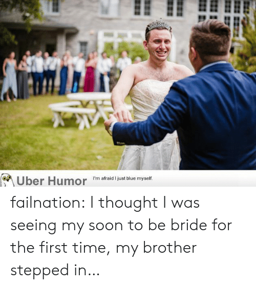 bride: RAPHNOGA  (Uber Humor failnation:  I thought I was seeing my soon to be bride for the first time, my brother stepped in…