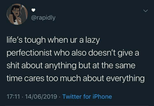 Lifes: @rapidly  life's tough when ur a lazy  perfectionist who also doesn't give a  shit about anything but at the same  time cares too much about everything  17:11 14/06/2019 Twitter for iPhone