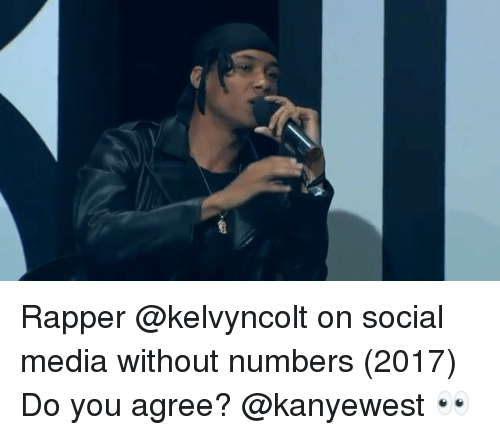 Memes, Social Media, and 🤖: Rapper @kelvyncolt on social media without numbers (2017) Do you agree? @kanyewest 👀