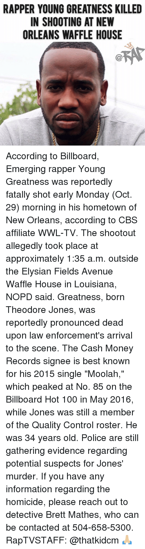 "Avenue: RAPPER YOUNG GREATNESS KILLED  IN SHOOTING AT NEW  ORLEANS WAFFLE HOUSE According to Billboard, Emerging rapper Young Greatness was reportedly fatally shot early Monday (Oct. 29) morning in his hometown of New Orleans, according to CBS affiliate WWL-TV. The shootout allegedly took place at approximately 1:35 a.m. outside the Elysian Fields Avenue Waffle House in Louisiana, NOPD said. Greatness, born Theodore Jones, was reportedly pronounced dead upon law enforcement's arrival to the scene. The Cash Money Records signee is best known for his 2015 single ""Moolah,"" which peaked at No. 85 on the Billboard Hot 100 in May 2016, while Jones was still a member of the Quality Control roster. He was 34 years old. Police are still gathering evidence regarding potential suspects for Jones' murder. If you have any information regarding the homicide, please reach out to detective Brett Mathes, who can be contacted at 504-658-5300. RapTVSTAFF: @thatkidcm 🙏🏼"