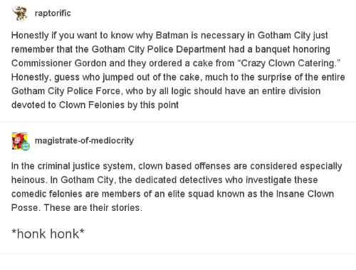 "Batman, Crazy, and Logic: raptorifiC  Honestly if you want to know why Batman is necessary in Gotham City just  remember that the Gotham City Police Department had a banquet honoring  Commissioner Gordon and they ordered a cake from ""Crazy Clown Catering.  Honestly, guess who jumped out of the cake, much to the surprise of the entire  Gotham City Police Force, who by all logic should have an entire division  devoted to Clown Felonies by this point  magistrate-of-mediocrity  In the criminal justice system, clown based offenses are considered especially  heinous. In Gotham City, the dedicated detectives who investigate these  comedic felonies are members of an elite squad known as the Insane Clown  Posse. These are their stories  honk honk*"