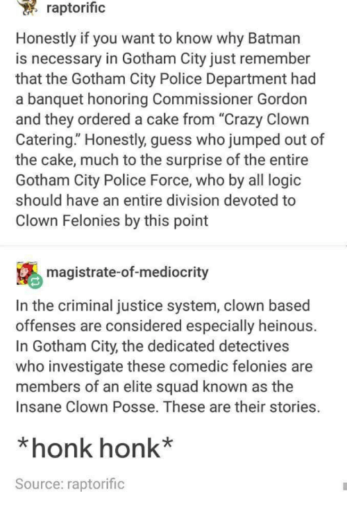 "Batman, Crazy, and Logic: raptorific  Honestly if you want to know why Batman  is necessary in Gotham City just remember  that the Gotham City Police Department had  a banquet honoring Commissioner Gordon  and they ordered a cake from ""Crazy Clown  Catering."" Honestly, guess who jumped out of  the cake, much to the surprise of the entire  Gotham City Police Force, who by all logic  should have an entire division devoted to  Clown Felonies by this point  magistrate-of-mediocrity  In the criminal justice system, clown based  offenses are considered especially heinous.  In Gotham City, the dedicated detectives  who investigate these comedic felonies are  members of an elite squad known as the  Insane Clown Posse. These are their stories.  *honk honk*  Source: raptorific"