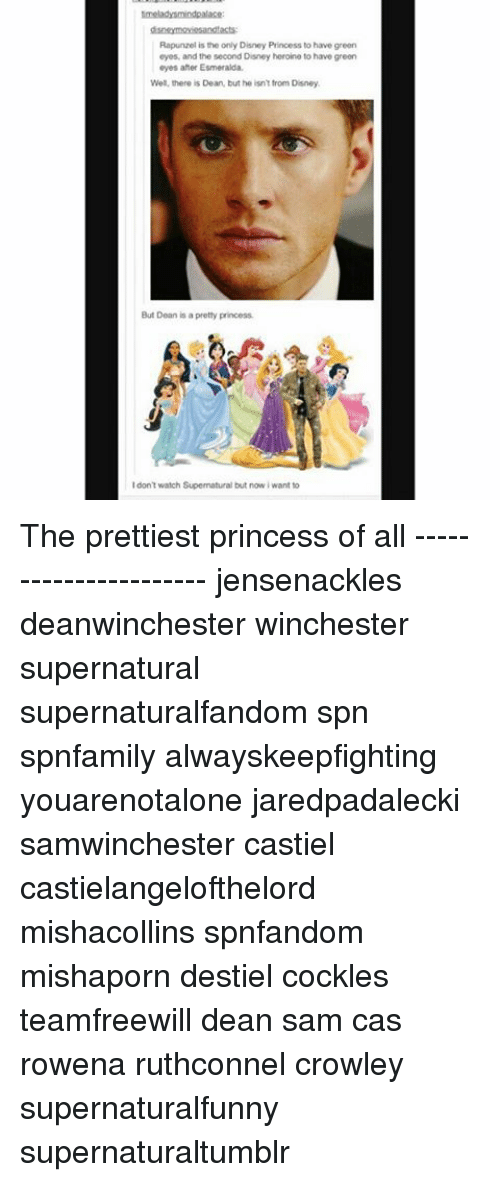 Rapunzel: Rapunzel is the only Disney Princess to have green  eyes, and the second Disney heroine to have green  eyes after Esmeralda.  Well, there is Dean, but he isntfrom Disney.  But Dean is a pretty princess.  don't watch Supermatural but now iwant to The prettiest princess of all ---------------------- jensenackles deanwinchester winchester supernatural supernaturalfandom spn spnfamily alwayskeepfighting youarenotalone jaredpadalecki samwinchester castiel castielangelofthelord mishacollins spnfandom mishaporn destiel cockles teamfreewill dean sam cas rowena ruthconnel crowley supernaturalfunny supernaturaltumblr