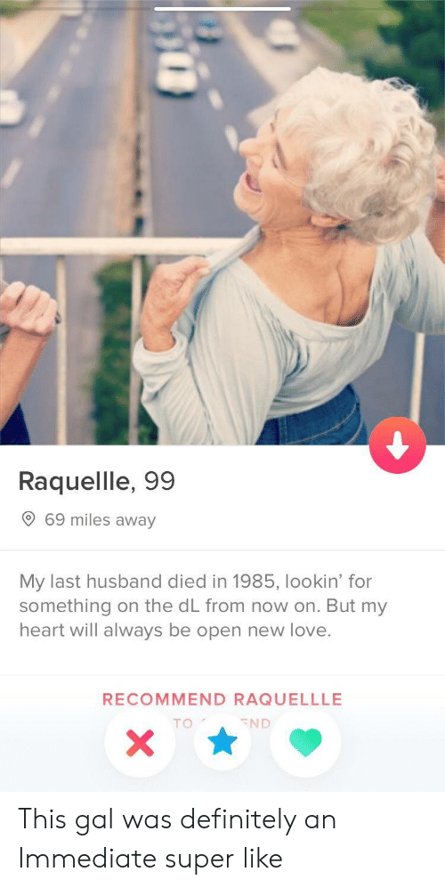 New Love: Raquellle, 99  69 miles away  My last husband died in 1985, lookin' for  something on the dL from now on. But my  heart will always be open new love.  RECOMMEND RAQUELLLE  TO  END This gal was definitely an Immediate super like