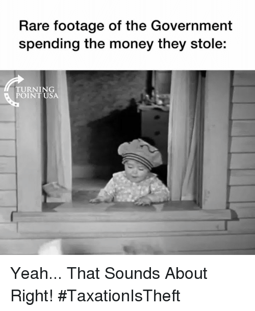 Memes, Money, and Yeah: Rare footage of the Government  spending the money they stole:  TURNING  POINT USA Yeah... That Sounds About Right! #TaxationIsTheft