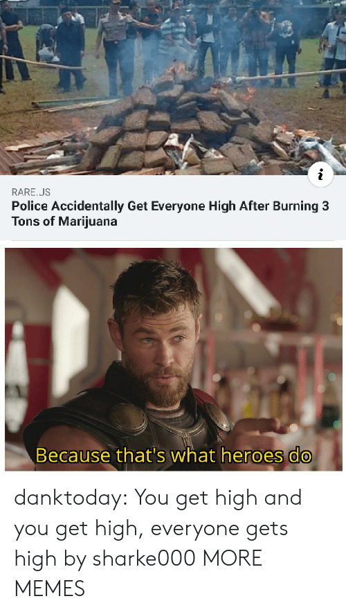 Marijuana: RARE.US  Police Accidentally Get Everyone High After Burning 3  Tons of Marijuana  Because that's what heroes do danktoday:  You get high and you get high, everyone gets high by sharke000 MORE MEMES