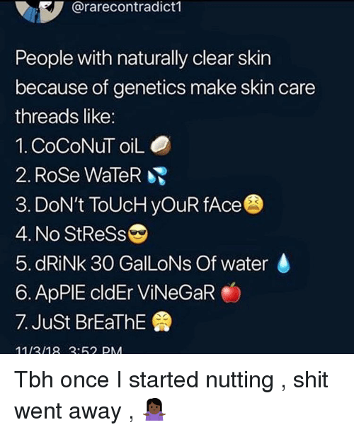 Shit, Tbh, and Rose: @rarecontradict1  People with naturally clear skin  because of genetics make skin care  threads like:  1. CoCoNuT oiLO  2. Rose WaleR  3. DoN't ToUcH yOuR fAce  4. No StReSs  5. dRiNk 30 GalLoNs Of water  6. ApPIE cldEr ViNeGaR  7. Just BrEaThE  1113/18:62 PM Tbh once I started nutting , shit went away , 🤷🏿♀️