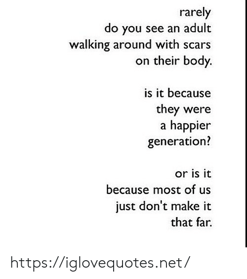 Or Is It: rarely  do you see an adult  walking around with scars  on their body.  is it because  they were  a happier  generation?  or is it  because most of us  just don't make it  that far. https://iglovequotes.net/