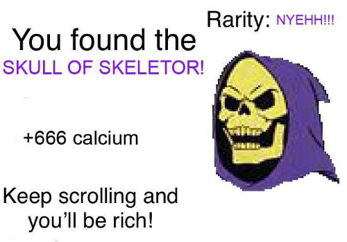 skeletor: Rarity:  NYEHH!!!  You found the  SKULL OF SKELETOR!  +666 calcium  Keep scrolling and  you'll be rich!