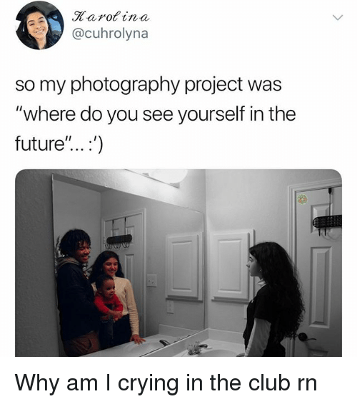 """Club, Crying, and Future: Rarofina  @cuhrolyna  so my photography project was  """"where do you see yourself in the  future"""".. .') Why am I crying in the club rn"""