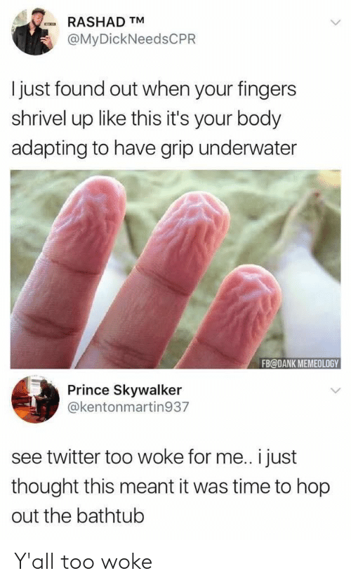 Dank, Prince, and Twitter: RASHAD TM  @MyDickNeedsCPR  I just found out when your fingers  shrivel up like this it's your body  adapting to have grip underwater  FB@DANK MEMEOLOGY  Prince Skywalker  @kentonmartin937  see twitter too woke for me.. i just  thought this meant it was time to hop  out the bathtub Y'all too woke