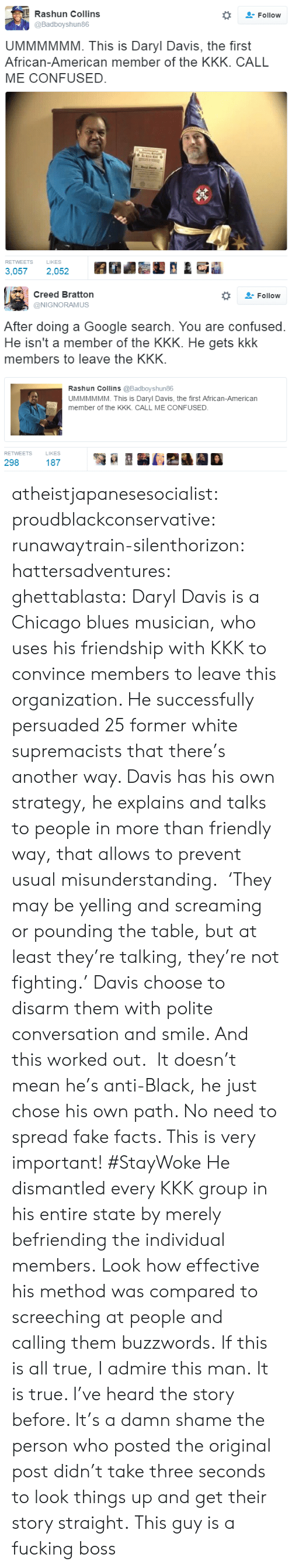 Chicago, Confused, and Facts: Rashun Collins  Follow  @Badboyshun86  UMMMMMM. This is Daryl Davis, the first  African-American member of the KKK. CALL  ME CONFUSED.  LIKES  RETWEETS  3,057  2,052   Creed Bratton  Follow  @NIGNORAMUS  After doing a Google search. You are confused.  He isn't a member of the KKK. He gets  members to leave the KKK  kkk  Rashun Collins @Badboyshun86  UMMMMMM. This is Daryl Davis, the first African-American  member of the KKK. CALL ME CONFUSED  RETWEETS  LIKES  298  187 atheistjapanesesocialist:  proudblackconservative:   runawaytrain-silenthorizon:  hattersadventures:  ghettablasta:    Daryl Davis is a Chicago blues musician, who uses his friendship with KKK to convince members to leave this organization. He successfully persuaded 25 former white supremacists that there's another way. Davis has his own strategy, he explains and talks to people in more than friendly way, that allows to prevent usual misunderstanding.    'They may be yelling and screaming or pounding the table, but at least they're talking, they're not fighting.'  Davis choose to disarm them with polite conversation and smile. And this worked out.  It doesn't mean he's anti-Black, he just chose his own path. No need to spread fake facts. This is very important! #StayWoke  He dismantled every KKK group in his entire state by merely befriending the individual members. Look how effective his method was compared to screeching at people and calling them buzzwords.   If this is all true, I admire this man.  It is true. I've heard the story before. It's a damn shame the person who posted the original post didn't take three seconds to look things up and get their story straight.   This guy is a fucking boss