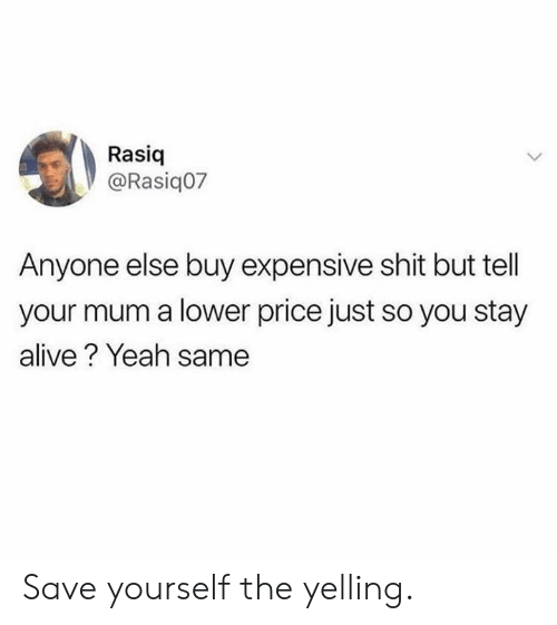 Alive, Dank, and Shit: Rasiq  @Rasiq07  Anyone else buy expensive shit but tell  your mum a lower price just so you stay  alive? Yeah same Save yourself the yelling.