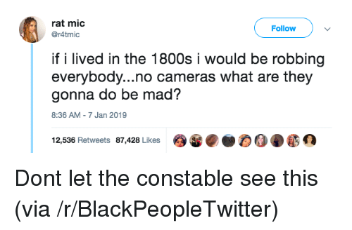 Blackpeopletwitter, Mad, and Rat: rat mic  @r4tmic  Follow  if i lived in the 1800s i would be robbing  everybody...no cameras what are they  gonna do be mad?  8:36 AM-7 Jan 2019  12,536 Retweets 87,428 Likes Dont let the constable see this (via /r/BlackPeopleTwitter)