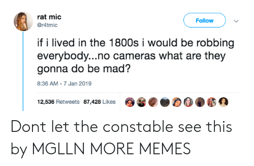 Dank, Memes, and Target: rat mic  @r4tmic  Follow  if i lived in the 1800s i would be robbing  everybody...no cameras what are they  gonna do be mad?  8:36 AM-7 Jan 2019  12,536 Retweets 87,428 Likes Dont let the constable see this by MGLLN MORE MEMES