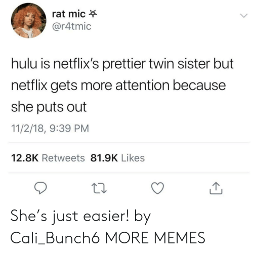 Dank, Hulu, and Memes: rat mic  @r4tmic  hulu is netflix's prettier twin sister but  netflix gets more attention because  she puts out  11/2/18, 9:39 PM  12.8K Retweets 81.9K Likes She's just easier! by Cali_Bunch6 MORE MEMES