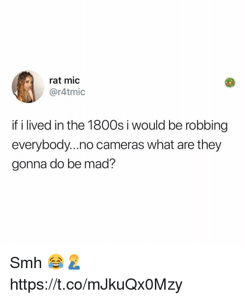 Smh, Mad, and Rat: rat mic  @r4tmic  if i lived in the 1800s i would be robbing  everybody...no cameras what are they  gonna do be mad? Smh 😂🤦‍♂️ https://t.co/mJkuQx0Mzy