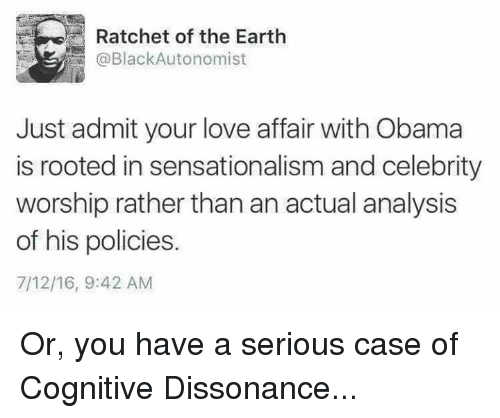sensationalism: Ratchet of the Earth  @BlackAutonomist  Just admit your love affair with Obama  is rooted in sensationalism and celebrity  worship rather thanan actual analysis  of his policies.  7/12/16, 9:42 AM Or, you have a serious case of Cognitive Dissonance...
