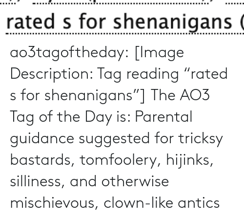 "Tricksy: rated s for shenanigans ( ao3tagoftheday:  [Image Description: Tag reading ""rated s for shenanigans""]  The AO3 Tag of the Day is: Parental guidance suggested for tricksy bastards, tomfoolery, hijinks, silliness, and otherwise mischievous, clown-like antics"