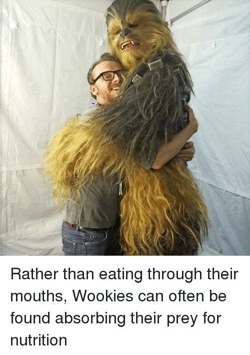Wooki: Rather than eating through their mouths, Wookies can often be found absorbing their prey for nutrition