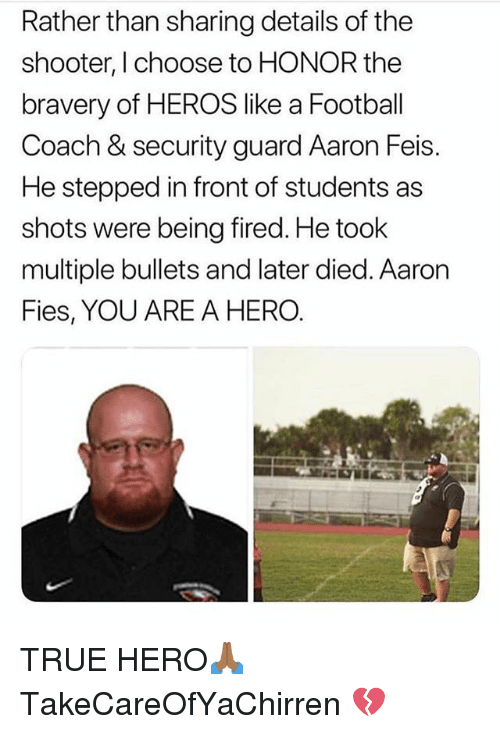 Football, Memes, and True: Rather than sharing details of the  shooter, I choose to HONOR the  bravery of HEROS like a Football  Coach & security guard Aaron Feis.  He stepped in front of students as  shots were being fired. He took  multiple bullets and later died. Aaron  Fies, YOU ARE A HERO. TRUE HERO🙏🏾 TakeCareOfYaChirren 💔