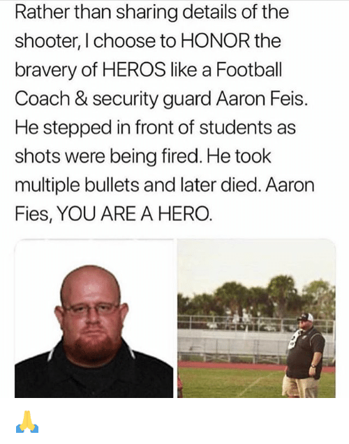 Football, Funny, and The Shooter: Rather than sharing details of the  shooter, I choose to HONOR the  bravery of HEROS like a Football  Coach & security guard Aaron Feis.  He stepped in front of students as  shots were being fired. He took  multiple bullets and later died. Aaron  Fies, YOU ARE A HERO. 🙏