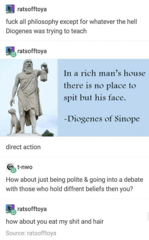 Fuck All: ratsofftoya  fuck all philosophy except for whatever the hell  Diogenes was trying to teach  ratsofftoya  In a rich man's house  there is no place to  spit but his face.  Diogenes of Sinope  direct action  t-nwo  How about just being polite & going into a debate  with those who hold diffrent beliefs then you?  ratsofftoya  how about you eat my shit and hair  Source: ratsofftoya