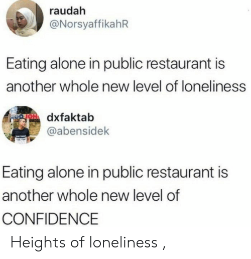 Confidence: raudah  @NorsyaffikahR  Eating alone in public restaurant is  another whole new level of loneliness  gOdxfaktab  @abensidek  Eating alone in public restaurant is  another whole new level of  CONFIDENCE Heights of loneliness ,