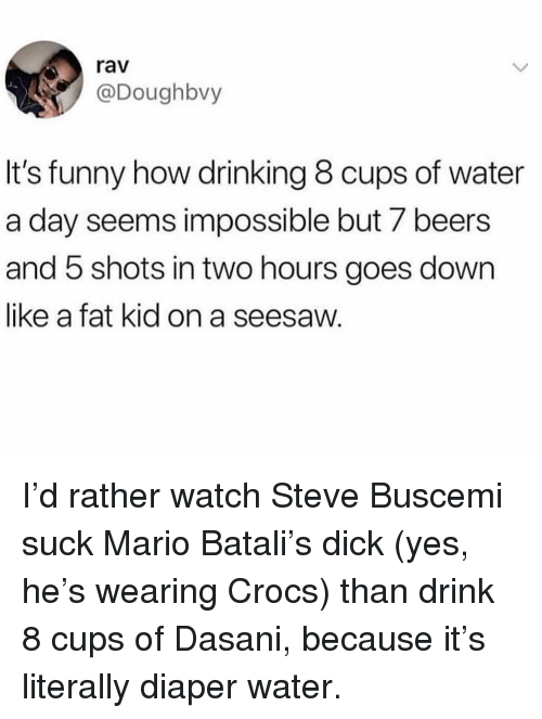 Crocs, Drinking, and Funny: rav  @Doughbvy  It's funny how drinking 8 cups of water  a day seems impossible but 7 beers  and 5 shots in two hours goes down  like a fat kid on a seesaw. I'd rather watch Steve Buscemi suck Mario Batali's dick (yes, he's wearing Crocs) than drink 8 cups of Dasani, because it's literally diaper water.