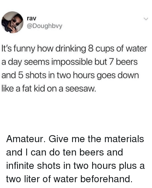 rav: rav  @Doughbvy  It's funny how drinking 8 cups of water  a day seems impossible but 7 beers  and 5 shots in two hours goes down  like a fat kid on a seesaw. Amateur. Give me the materials and I can do ten beers and infinite shots in two hours plus a two liter of water beforehand.