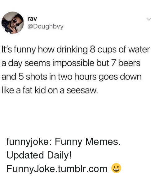 rav: rav  @Doughbvy  It's funny how drinking 8 cups of water  a day seems impossible but 7 beers  and 5 shots in two hours goes down  like a fat kid on a seesaw. funnyjoke:  Funny Memes. Updated Daily! ⇢ FunnyJoke.tumblr.com 😀