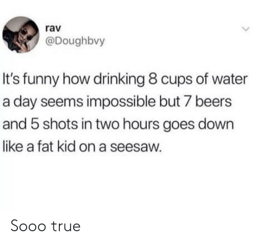 rav: rav  @Doughbvy  It's funny how drinking 8 cups of water  a day seems impossible but 7 beers  and 5 shots in two hours goes down  like a fat kid on a seesaw. Sooo true