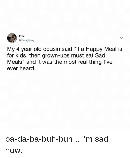 "rav: rav  @Doughbvy  My 4 year old cousin said ""if a Happy Meal is  for kids, then grown-ups must eat Sad  Meals"" and it was the most real thing l've  ever heard. ba-da-ba-buh-buh... i'm sad now."